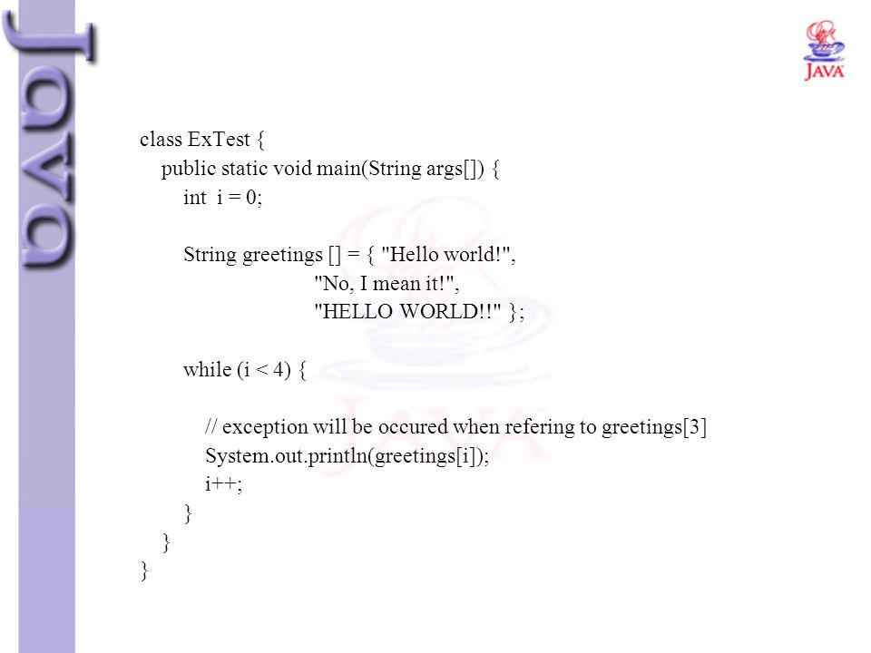 class ExTest { public static void main(String args[]) { int i = 0; String greetings [] = { Hello world! ,
